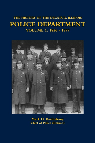 THE HISTORY OF THE DECATUR, ILLINOIS POLICE DEPARTMENT VOLUME 1: 1856 - 1899